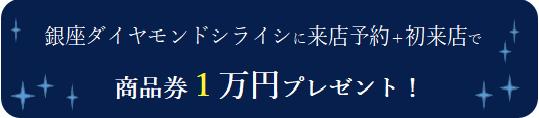 銀座ダイヤモンドシライシに来店予約+初来店で商品券1万円プレゼント!